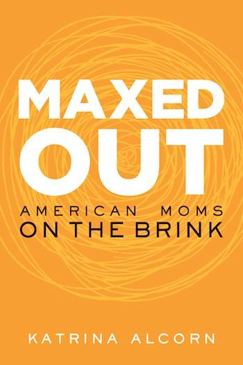 """Katrina Alcorn's new book """"Maxed Out: American Moms on the Brink"""" gives an accurate portrayal of the stress working moms face in America."""
