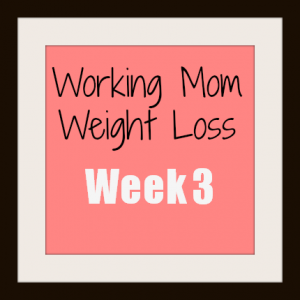 Working Mom Weight Loss: Week 3