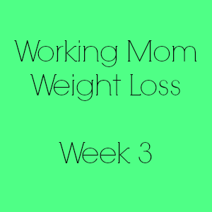 Working Mom Weight Loss Week 3