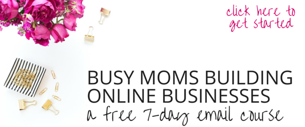 Busy Moms Building Online Businesses 7-day free email course