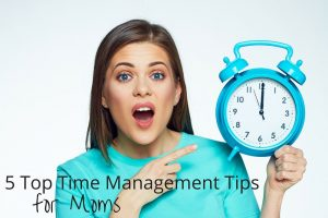 5 Top Time Management Tips for Moms