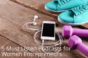 5 Must Listen Podcasts for Women Entrepreneurs