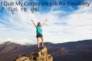 I Quit My Corporate Job for Flexibility: 3 Tips for You