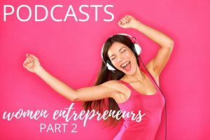 5 Must Listen Podcasts for Women Entrepreneurs Part 2