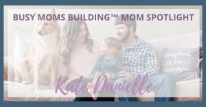 Busy Moms Building Mom Spotlight:  Kate Danielle