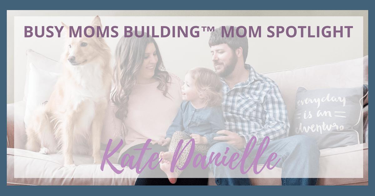Busy Moms Building Mom Spotlight Kate Danielle