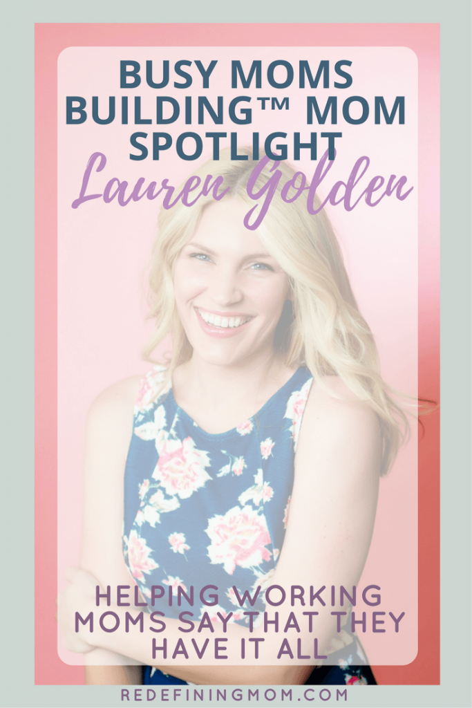 Mom Spotlight Lauren Golden | Hear from this week's Busy Moms Building guest on how she helps working moms say that they can have it all. | redefining mom, mompreneur, working moms, online marketing, day job, mom CEO, business building, online marketing.