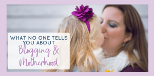 What No One Tells You About Blogging and Motherhood