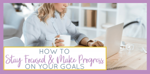 How to Stay Focused and Make Progress on Your Goals