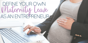 Define Your Own Maternity Leave for Working Moms