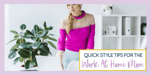 5 Quick Style Tips for Work at Home Moms