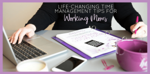 Life-Changing Time Management Tips for Working Moms
